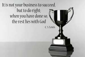 ... succeed, but to do right. When you have done so the rest lies with God