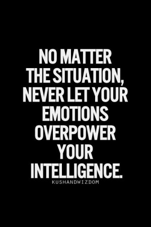 ... the Situation, Never let your emotions overpower your Intelligence