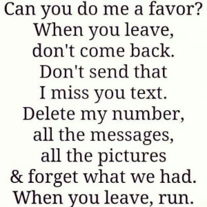 ? When you leave, don't come back. Don't send that I miss you text ...
