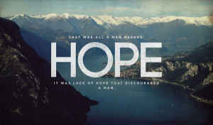 That was all a man needed: HOPE It was lack of hope that discouraged a ...