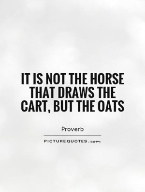 It is not the horse that draws the cart, but the oats Picture Quote #1