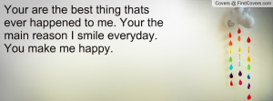 your are the best thing thats ever happened to me your the main reason ...