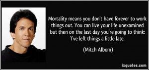 Mortality means you don't have forever to work things out. You can ...