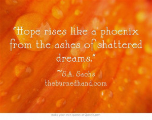... rises like a phoenix from the ashes of shattered dreams. #quotes #hope