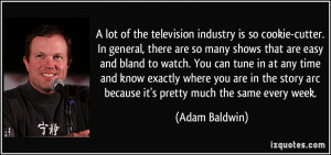 lot of the television industry is so cookie-cutter. In general ...