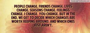 People change. Friends change. Lives change. Seasons change. Feelings ...