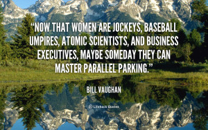 Now that women are jockeys, baseball umpires, atomic scientists, and ...