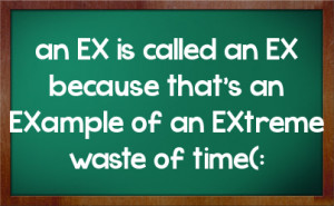 an EX is called an EX because that's an EXample of an EXtreme waste of ...