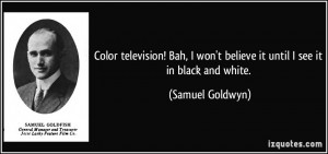 Color television! Bah, I won't believe it until I see it in black and ...