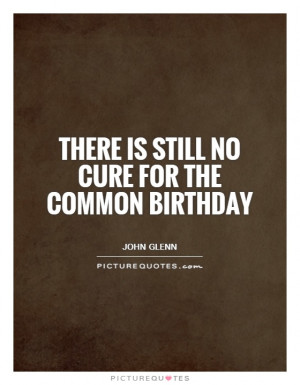 There is still no cure for the common birthday Picture Quote #1