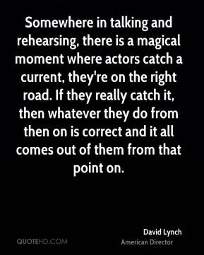 David Lynch - Somewhere in talking and rehearsing, there is a magical ...