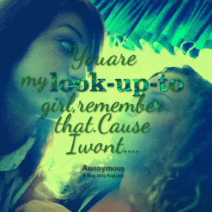 Quotes Picture: you are my lookupto girl, remember that cause i wont