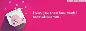 wish you knew how much i care about you . , Pictures