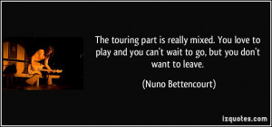 ... you can't wait to go, but you don't want to leave. - Nuno Bettencourt