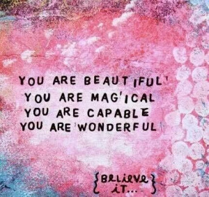 You+are+beautiful+You+are+magical+You+are+capable+You+are+wonderful ...