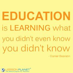 Education is learning what you didn't even know you didn't know ...