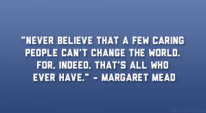 "... world. For, indeed, that's all who ever have."" – Margaret Mead"