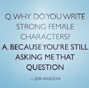 ... write such strong female characters?...