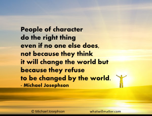 QUOTE: People of character do the right thing even if no one else does ...