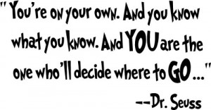 You're on your own. And you know what you know. And you are the one ...