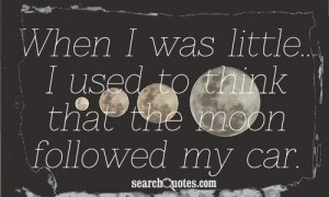 When I was little...I used to think that the moon followed my car.