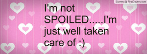 not SPOILED.....I'm just well taken Profile Facebook Covers