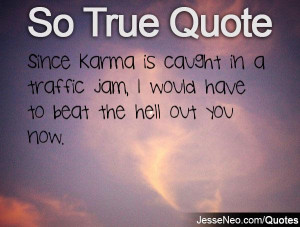 Since Karma is caught in a traffic jam, I would have to beat the hell ...