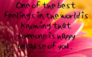 ... feelings in the world is knowing that someone is happy because of you
