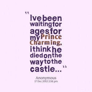 Quotes Picture: ive been waiting for ages for my prince charming, i ...