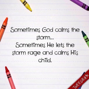 God calms the storm... Sometimes He let's the storm rage and calms ...