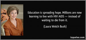 ... HIV/AIDS — instead of waiting to die from it. - Laura Welch Bush