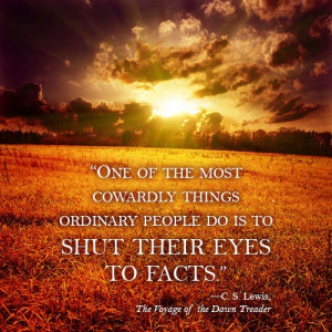 ... things ordinary people do is to shut their eyes to facts. C.S. Lewis