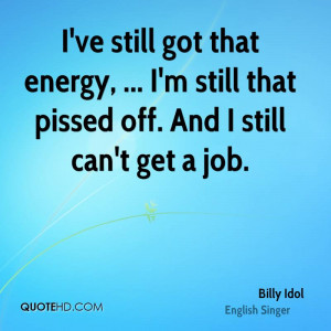... energy, ... I'm still that pissed off. And I still can't get a job