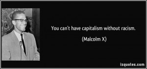 You can't have capitalism without racism. - Malcolm X