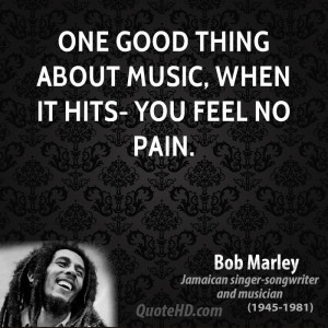 One good thing about music, when it hits- you feel no pain.