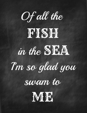 Of all the fish in the sea I'm so glad you swam to me.