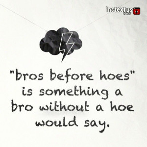 ... hoes is something a bro without a hoe would say - funny - the bro code