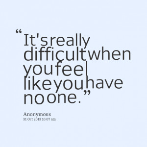 Quotes Picture: it's really difficult when you feel like you have no ...