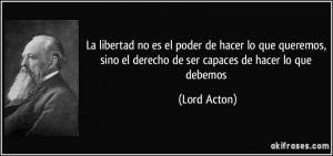 ... , sino el derecho de ser capaces de hacer lo que debemos (Lord Acton