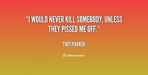 would never kill somebody, unless they pissed me off.""