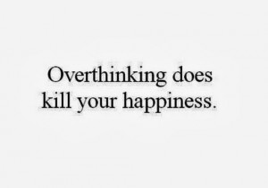 Over Thinking Quotes Overthinking does kill your