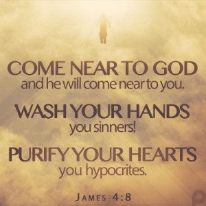 Come near to God and he will come near to you. Wash your hands, you ...