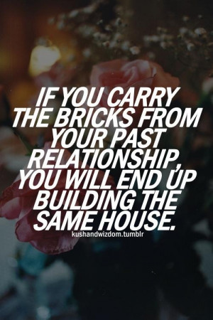 If you carry the bricks from your past relationship, you will end up ...