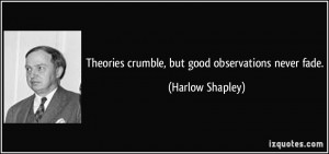 Theories crumble, but good observations never fade. - Harlow Shapley