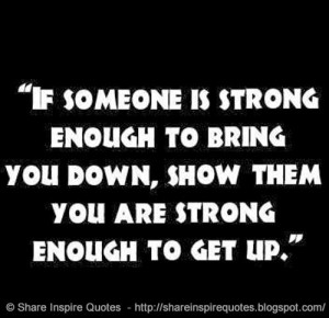 ... enough to bring you down, show them you are strong enough to get up