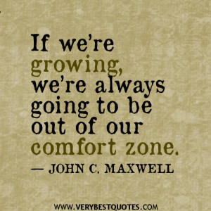 If we're growing, we're always going to be out of our comfort zone ...