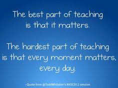 best part of teaching is that it matters. The hardest part of teaching ...