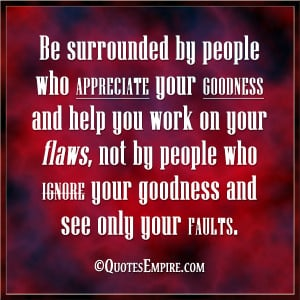 Be surrounded by people who appreciate your goodness and help you work ...