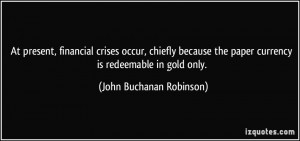 ... paper currency is redeemable in gold only. - John Buchanan Robinson