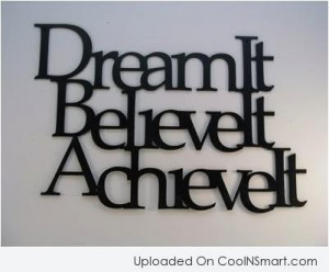 Dream Quote: Dream It. Believe It. Achieve It.